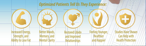 Optimized Patients Tell Us They Experience: Increased Energy, Strength and Ability to Lose Fat. Better Moods, Restored Libido, Feel Younger, Healthier and Happier.