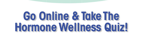 Go online and take the Hormone Wellness Quiz!