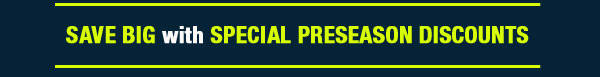 SAVE BIG with SPECIAL PRESEASON DICOUNTS!
