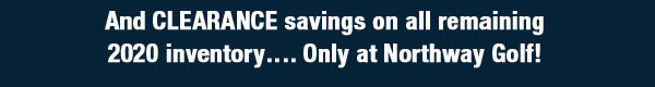 And CLEARANCE savings on all remaining 2020 inventory…. Only at Northway Golf!