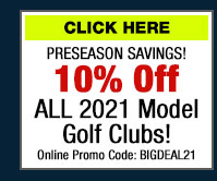 Preseason Savings! 10% Off All 2021 Model Golf Clubs! (click) here for Your Coupon